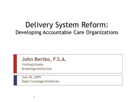 1 Delivery System Reform: Developing Accountable Care Organizations John Bertko, F.S.A. Visiting Scholar Brookings Institution July 30, 2009 State Coverage.
