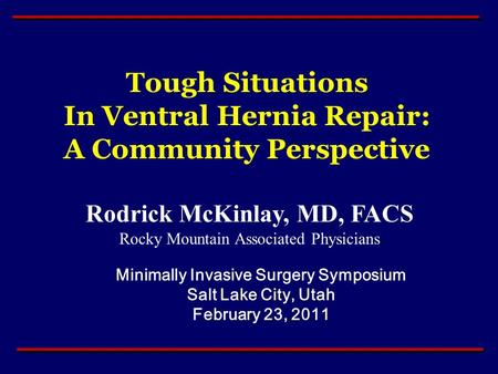 Rodrick McKinlay, MD, FACS Rocky Mountain Associated Physicians Minimally Invasive Surgery Symposium Salt Lake City, Utah February 23, 2011 Tough Situations.