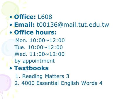 Office: L608   Office hours: Mon. 10:00~12:00 Tue. 10:00~12:00 Wed. 11:00~12:00 by appointment Textbooks 1. Reading Matters.