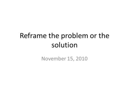 Reframe the problem or the solution