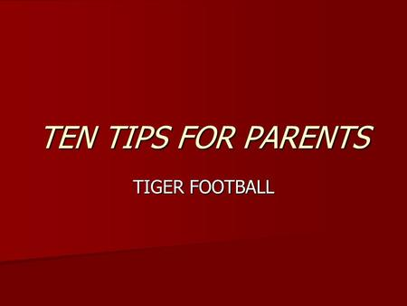 TEN TIPS FOR PARENTS TIGER FOOTBALL. Encourage your child to follow team rules regarding drinking, smoking, campus discipline, etc. More is expected from.