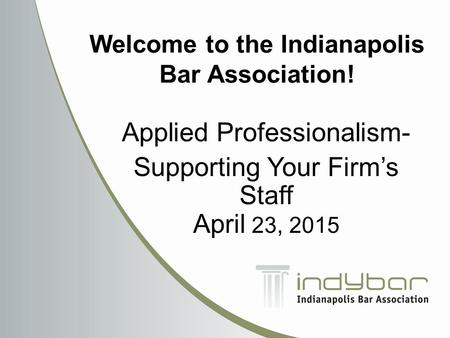 Applied Professionalism- Supporting Your Firm's Staff April 23, 2015 Welcome to the Indianapolis Bar Association!