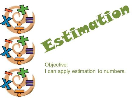 Estimation Objective: I can apply estimation to numbers.