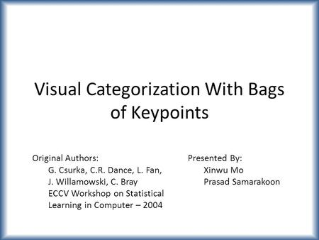 Visual Categorization With Bags of Keypoints Original Authors: G. Csurka, C.R. Dance, L. Fan, J. Willamowski, C. Bray ECCV Workshop on Statistical Learning.