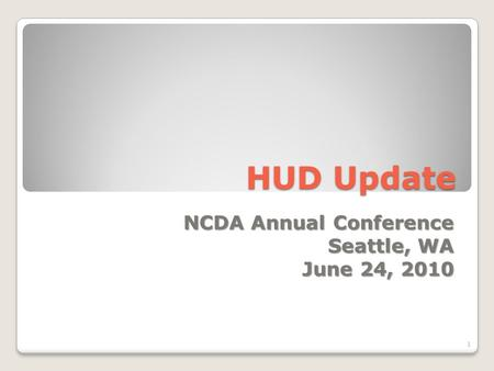 HUD Update NCDA Annual Conference Seattle, WA June 24, 2010 1.