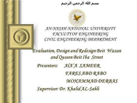 بسم الله الرحمن الرحيم AN-NAJAH NATIONAL UNIVERSITY FACULTY OF ENGINEERING CIVIL ENGINEERING DEPARTMENT Evaluation, Design and Redesign Beit Wazan and.