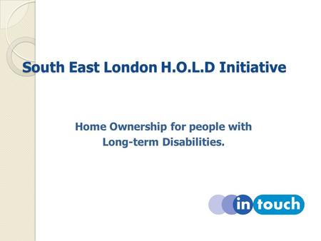 South East London H.O.L.D Initiative South East London H.O.L.D Initiative Home Ownership for people with Long-term Disabilities.