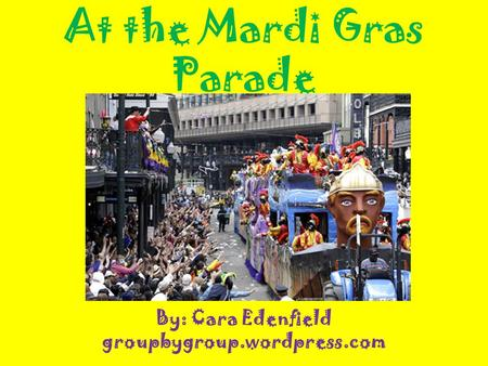At the Mardi Gras Parade By: Cara Edenfield groupbygroup.wordpress.com.
