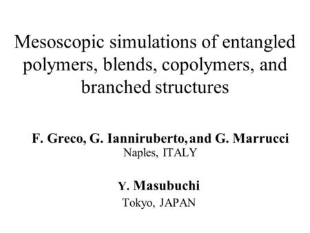 Mesoscopic simulations of entangled polymers, blends, copolymers, and branched structures F. Greco, G. Ianniruberto, and G. Marrucci Naples, ITALY Y. Masubuchi.
