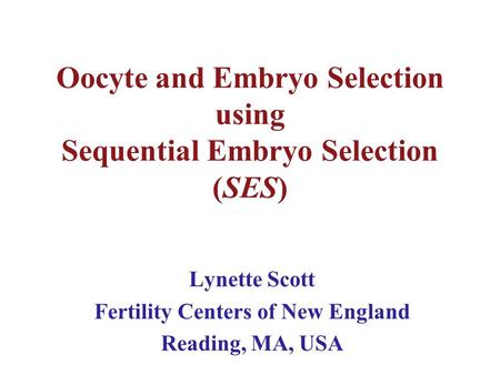 Oocyte and Embryo Selection using Sequential Embryo Selection (SES) Lynette Scott Fertility Centers of New England Reading, MA, USA.