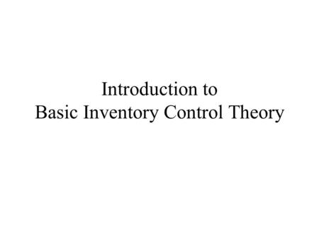 Introduction to Basic Inventory Control Theory. Topics Covered Problem Definition: When and How much to order The EOQ formula: underlying modeling assumptions.