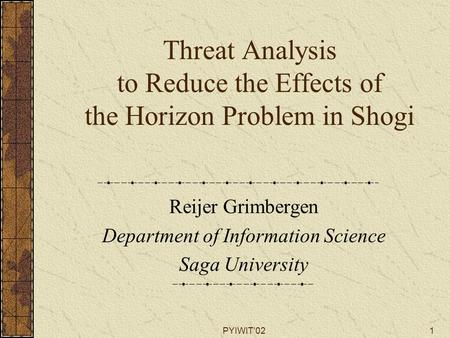 PYIWIT'021 Threat Analysis to Reduce the Effects of the Horizon Problem in Shogi Reijer Grimbergen Department of Information Science Saga University.