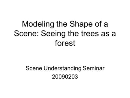 Modeling the Shape of a Scene: Seeing the trees as a forest Scene Understanding Seminar 20090203.