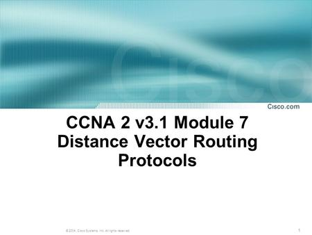 1 © 2004, Cisco Systems, Inc. All rights reserved. CCNA 2 v3.1 Module 7 Distance Vector Routing Protocols.