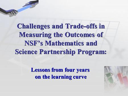 Challenges and Trade-offs in Measuring the Outcomes of NSF's Mathematics and Science Partnership Program: Lessons from four years on the learning curve.