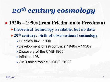 PHY306 1 20 th century cosmology 1920s – 1990s (from Friedmann to Freedman)  theoretical technology available, but no data  20 th century: birth of observational.