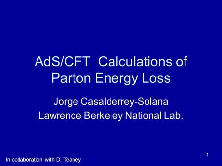 1 AdS/CFT Calculations of Parton Energy Loss Jorge Casalderrey-Solana Lawrence Berkeley National Lab. In collaboration with D. Teaney.