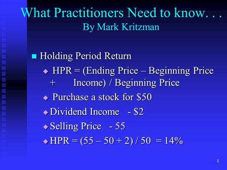 1 What Practitioners Need to know... By Mark Kritzman Holding Period Return Holding Period Return  HPR = (Ending Price – Beginning Price + Income) / Beginning.