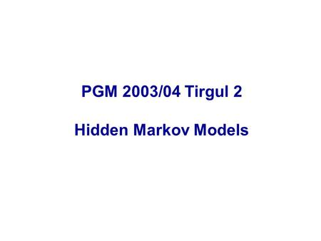 PGM 2003/04 Tirgul 2 Hidden Markov Models. Introduction Hidden Markov Models (HMM) are one of the most common form of probabilistic graphical models,