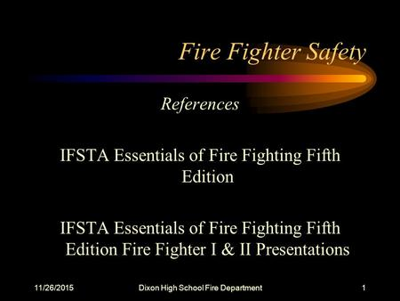 11/26/2015Dixon High School Fire Department1 Fire Fighter Safety References IFSTA Essentials of Fire Fighting Fifth Edition IFSTA Essentials of Fire Fighting.