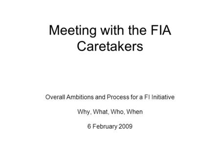 Meeting with the FIA Caretakers Overall Ambitions and Process for a FI Initiative Why, What, Who, When 6 February 2009.