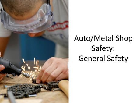 Auto/Metal Shop Safety: General Safety. Eye Protection Safety glasses must be worn whenever: -you are using/ or near a machine, power tool, or hand tool.