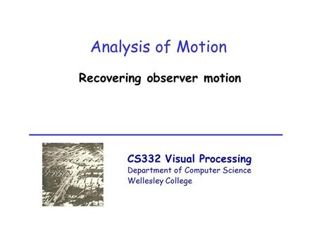 CS332 Visual Processing Department of Computer Science Wellesley College Analysis of Motion Recovering observer motion.