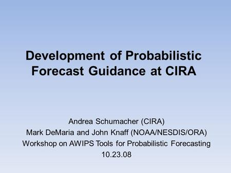 Development of Probabilistic Forecast Guidance at CIRA Andrea Schumacher (CIRA) Mark DeMaria and John Knaff (NOAA/NESDIS/ORA) Workshop on AWIPS Tools for.