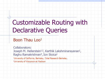 Customizable Routing with Declarative Queries Boon Thau Loo 1 Collaborators: Joseph M. Hellerstein 1,2, Karthik Lakshminarayanan 1, Raghu Ramakrishnan.