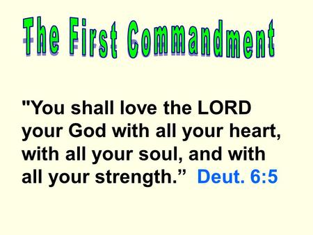 "You shall love the LORD your God with all your heart, with all your soul, and with all your strength."" Deut. 6:5."