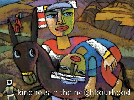 kindness in the neighbourhood God help us to see what you see, hear what you hear, and smell what you smell, and help us know what to do.