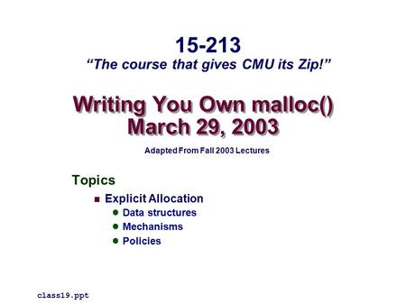 "Writing You Own malloc() March 29, 2003 Topics Explicit Allocation Data structures Mechanisms Policies class19.ppt 15-213 ""The course that gives CMU its."