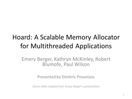 Hoard: A Scalable Memory Allocator for Multithreaded Applications Emery Berger, Kathryn McKinley, Robert Blumofe, Paul Wilson Presented by Dimitris Prountzos.