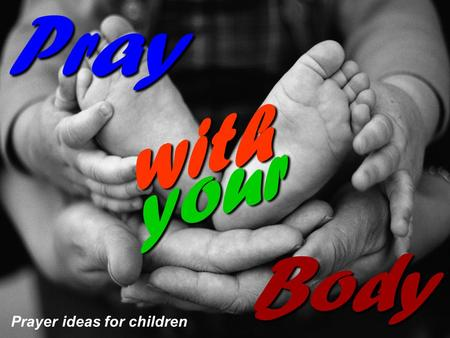 Prayer ideas for children Pray with your Body. Praying with your body Did you know that you can worship Jesus with your body as well as with your heart.