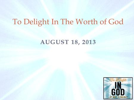 AUGUST 18, 2013 To Delight In The Worth of God. Requirements For Delight in God 1) To delight in God our hearts must delight and find satisfaction in.