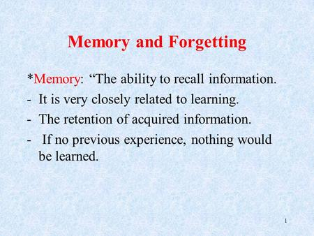 "Memory and Forgetting *Memory: ""The ability to recall information. -It is very closely related to learning. -The retention of acquired information. - If."