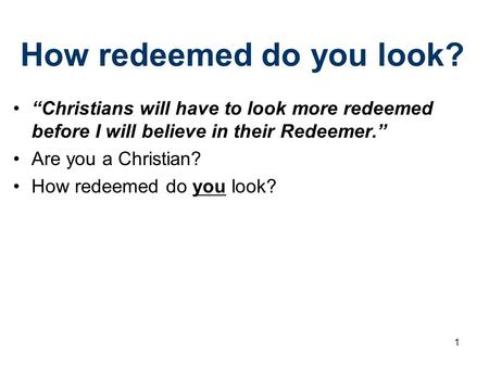 "How redeemed do you look? ""Christians will have to look more redeemed before I will believe in their Redeemer."" Are you a Christian? How redeemed do you."