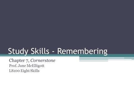 Study Skills - Remembering Chapter 7, Cornerstone Prof. Jane McElligott LS100 Eight Skills.