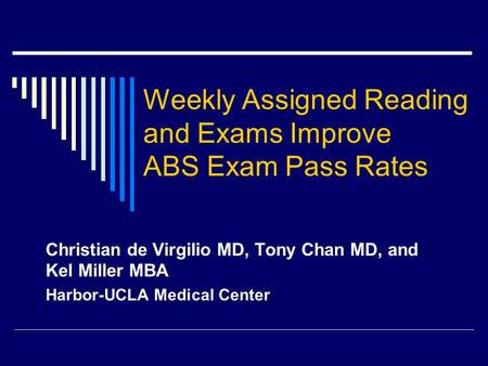 Weekly Assigned Reading and Exams Improve ABS Exam Pass Rates Christian de Virgilio MD, Tony Chan MD, and Kel Miller MBA Harbor-UCLA Medical Center.