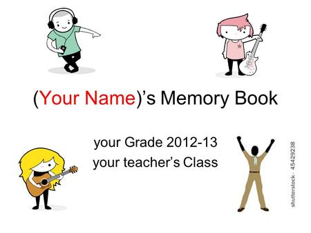 (Your Name)'s Memory Book your Grade 2012-13 your teacher's Class.