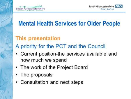 Mental Health Services for Older People This presentation A priority for the PCT and the Council Current position-the services available and how much we.