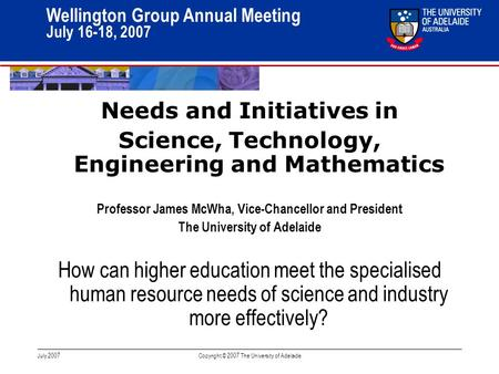 11 Wellington Group Annual Meeting July 16-18, 2007 July 2007Copyright © 2007 The University of Adelaide Needs and Initiatives in Science, Technology,