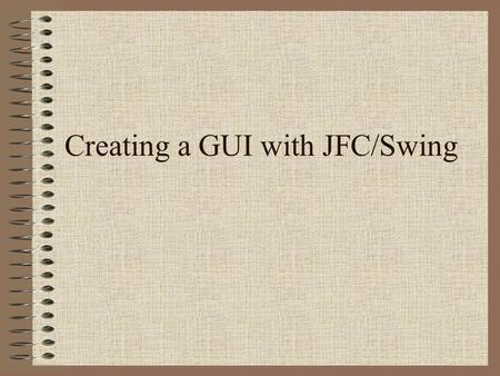 Creating a GUI with JFC/Swing. What are the JFC and Swing? JFC –Java Foundation Classes –a group of features to help people build graphical user interfaces.