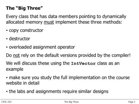 "CPSC 252 The Big Three Page 1 The ""Big Three"" Every class that has data members pointing to dynamically allocated memory must implement these three methods:"