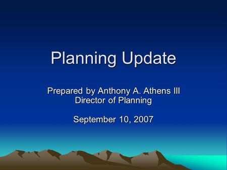 Planning Update Prepared by Anthony A. Athens III Director of Planning September 10, 2007.