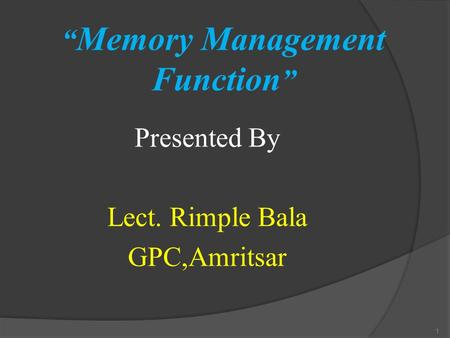 """ Memory Management Function "" Presented By Lect. Rimple Bala GPC,Amritsar 1."