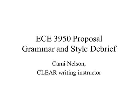ECE 3950 Proposal Grammar and Style Debrief Cami Nelson, CLEAR writing instructor.