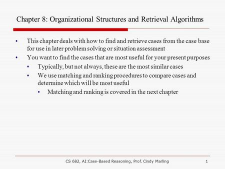 CS 682, AI:Case-Based Reasoning, Prof. Cindy Marling1 Chapter 8: Organizational Structures and Retrieval Algorithms This chapter deals with how to find.