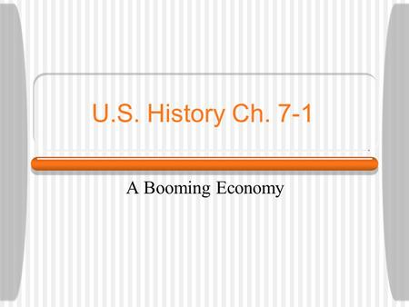 U.S. History Ch. 7-1 A Booming Economy. Why It Matters After WWI, U.S. economy experienced huge growth Produced more in less time A modern consumer economy.