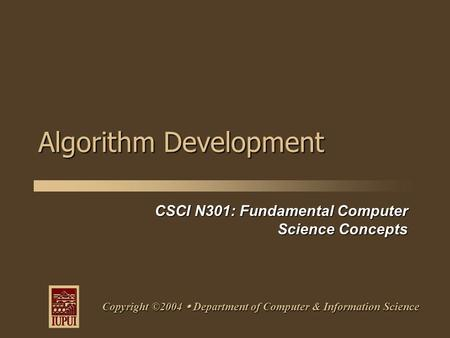 CSCI N301: Fundamental Computer Science Concepts Copyright ©2004  Department of Computer & Information Science Algorithm Development.